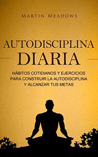 Autodisciplina diaria: Hábitos cotidianos y ejercicios para construir la autodisciplina y alcanzar tus metas