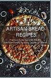 Artisan Bread Recipes: Practical Guide Explores The Art Of Artisan Baking By Using Sourdough...