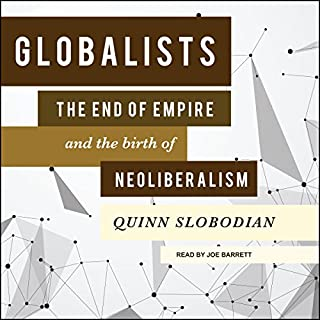 Globalists     The End of Empire and the Birth of Neoliberalism              By:                                                                                                                                 Quinn Slobodian                               Narrated by:                                                                                                                                 Joe Barrett                      Length: 11 hrs and 15 mins     27 ratings     Overall 4.6