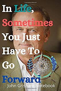 In Life, Sometimes You Just Have To Go Forward John Grisham Notebook: Inspirational Notebook for children, adults, men and...
