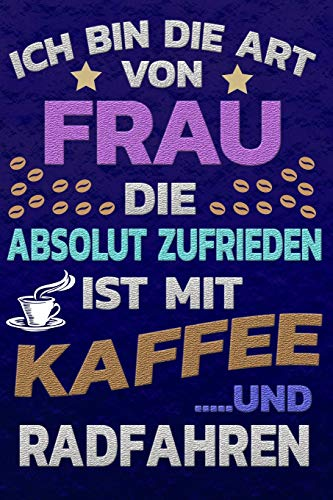 Ich Bin Die Art Von Frau Die Absolut Zufrieden Ist Mit Kaffee Und Radfahren: Softcover Punktkariertes Papier Bullet Journal Notizheft Skizzenbuch Tagebuch Gepunktete Seiten Dot Grid Notebook