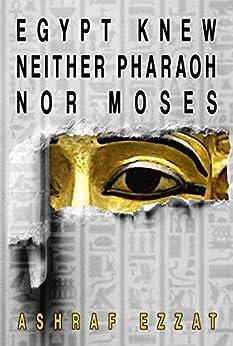 Egypt knew neither Pharaoh nor Moses (English Edition) de [Ashraf Ezzat]