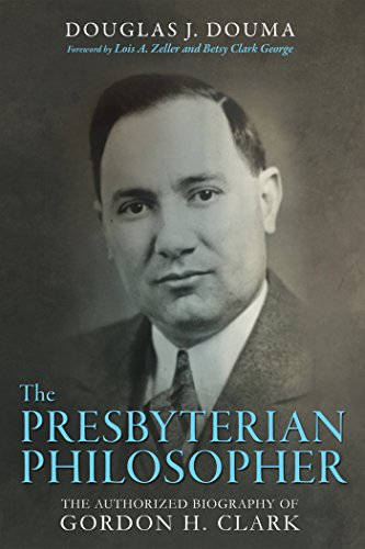 The Presbyterian Philosopher: The Authorized Biography of Gordon H. Clark by [Doug J. Douma, Lois Zeller, Betsy Clark George]