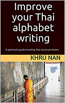 Improve your Thai alphabet writing: A systematic guide to writing Thai consonant letters by [Khru Nan]