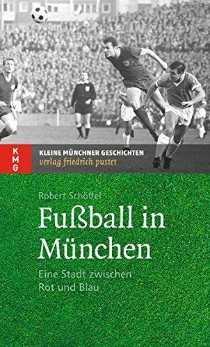 Fußball in München: Eine Stadt zwischen Rot und Blau (Kleine Münchner Geschichten) by Robert Schöffel (2014-09-01)