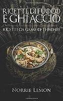 Ricette di Fuoco e Ghiaccio: Ricette da Game of Thrones – Ricettario de Il Trono di Spade – Edizione italiana