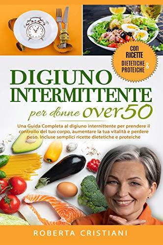 Digiuno Intermittente Per Donne Over 50: Una Guida Completa al digiuno intermittente per prendere il controllo del tuo corpo, aumentare la tua vitalità e perdere peso. Incluse ricette dietetiche