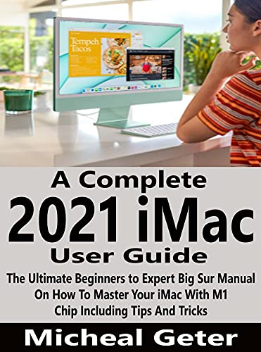 A Complete 2021 iMac User Guide: The Ultimate Beginners to Expert Big Sur Manual On How To Master Your iMac With M1 Chip Including Tips And Tricks (English Edition)