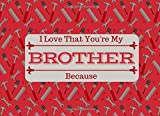 I Love That You're My BROTHER: What I Love About You Book Journal For Brothers - Colorful inspiring pages with prompts - Fill in the blanks - Unique keepsake gift idea for Siblings Day