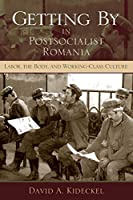 Getting By in Postsocialist Romania: Labor, the Body, and Working-Class Culture (New Anthropologies of Europe)
