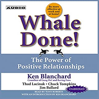 Whale Done!     The Power of Positive Relationships              By:                                                                                                                                 Ken Blanchard                               Narrated by:                                                                                                                                 Tony Roberts                      Length: 2 hrs and 47 mins     254 ratings     Overall 4.5