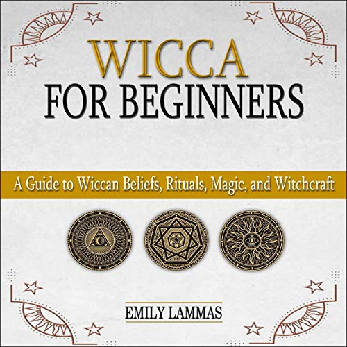 Wicca for Beginners: A Guide to Wiccan Beliefs, Rituals, Magic, and Witchcraft (Wicca Starter Kit, Book 1)