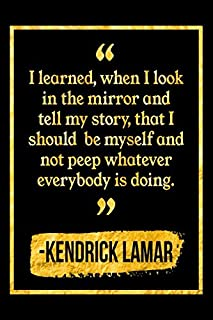 I Learned, When I Look In The Mirror And Tell My Story, That I Should Be Myself And Not Peep Whatever Everybody Is Doing: Black and Gold Kendrick Lamar Quote Notebook