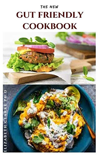THE NEW GUT FRIENDLY COOKBOOK: Delicious Gut Friendly Recipes For Good Health And General Wellness