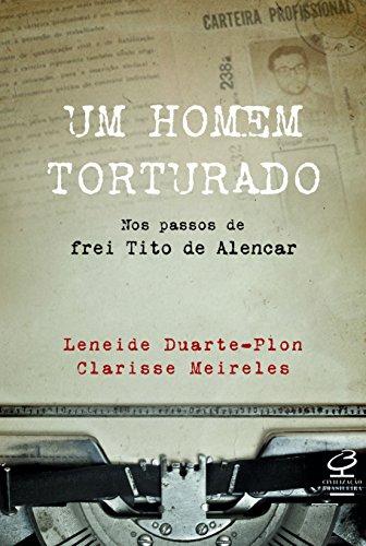 Um homem torturado – Nos passos de frei Tito de Alencar: Nos passos de frei Tito de Alencar