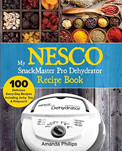 My NESCO SnackMaster Pro Dehydrator Recipe Book: 100 Delicious Every-Day Recipes including Jerky, Tea & Potpourri! (Fruits, Veggies & More Book 1) (English Edition)