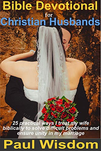Bible Devotional for Christian Husbands: 25 practical ways I treat my wife biblically to solve difficult problems and ensure unity in my marriage (English Edition)