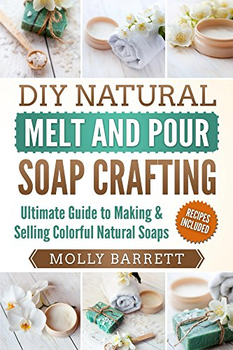 DIY Natural Melt and Pour Soap Crafting: Ultimate Guide to Making & Selling Colorful Natural Home-made Soaps by [Molly Barrett]