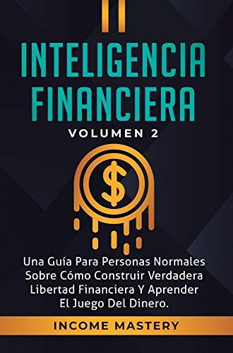 Inteligencia Financiera: Una Guía Para Personas Normales Sobre Cómo Construir Verdadera Libertad Financiera Y Aprender El Juego Del Dinero Volumen 2