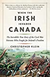 When the Irish Invaded Canada: The Incredible True Story of the Civil War Veterans Who Fought for Ireland s Freedom