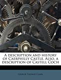A description and history of Caerphilly Castle. Also, a description of Castell Coch