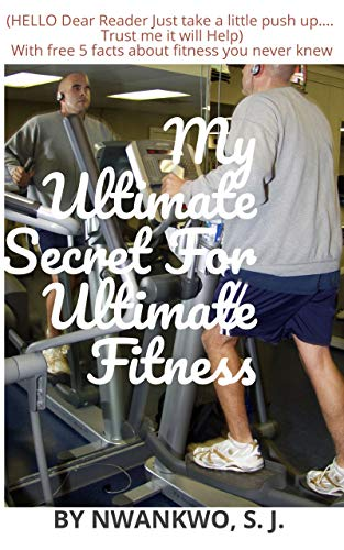 My Ultimate Secret For Ultimate Fitness: Hello... Dear Reader, just take a little push up.... Trust me it will help (Fitness series Book 1) (English Edition)