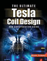 Ultimate Tesla Coil Design and Construction Guide