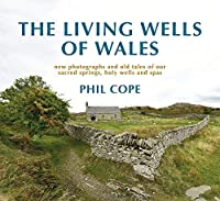 The Living Wells of Wales: new photographs and old tales of our sacred springs, holy wells and spas