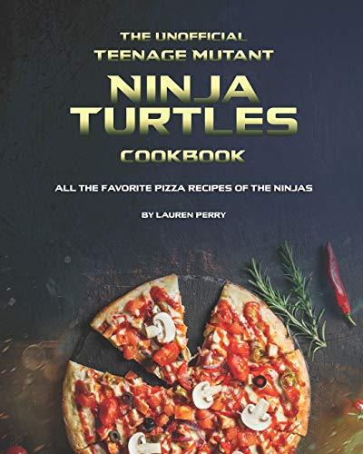 The Unofficial Teenage Mutant Ninja Turtles Cookbook: All the Favorite Pizza Recipes of The Ninjas