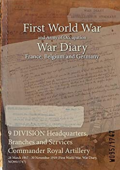Paperback 9 DIVISION Headquarters, Branches and Services Commander Royal Artillery : 28 March 1917 - 30 November 1919 (First World War, War Diary, WO95/1747) Book