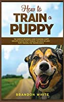 How to Train a Puppy: 2 BOOKS. The Complete Beginner's Guide to Raising a Happy Dog with Positive Puppy Training and Dog Training Basics