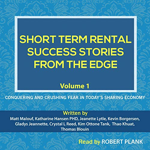 Short Term Rental Success Stories from the Edge, Volume 1     Conquering and Crushing Fear in Today's Sharing Economy              By:                                                                                                                                 Matt Malouf,                                                                                        Gladys Jeannette,                                                                                        Crystal L Reed,                   and others                          Narrated by:                                                                                                                                 Robert Plank                      Length: 2 hrs and 11 mins     1 rating     Overall 5.0