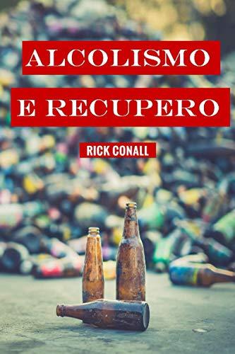 Alcolismo e recupero: Una guida completa per smettere di bere e riprendersi dalla dipendenza. Apprendi come riacquistare la consapevolezza di te per cambiare le tue abitudini alcoliche