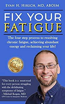 Fix Your Fatigue: The four step process to resolving chronic fatigue, achieving abundant energy and reclaiming your life! by [Evan H Hirsch  MD ABOIM, Stacy Scheel Hirsch  MES ACC CDWF]