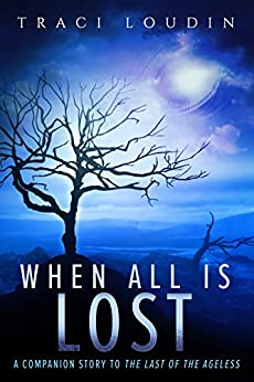 When All Is Lost: A Companion Story to The Last of the Ageless (The Ageless Post-Apocalypse Book 2) by [Traci Loudin]