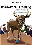 Basiswissen Consulting: Der Elch auf dem Tisch und andere Beratungskonzepte (mitp Business)