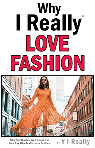 Why I Really Love Fashion : Why You Could Love Fashion Too By A Guy Who Really Loves Fashion