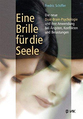 Eine Brille für die Seele: Die neue Dual-Brain-Psychologie und ihre Anwendung bei Ängsten, Konflikten und Belastungen