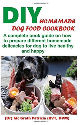 DIY HOMEMADE DOG FOOD COOKBOOK: A complete book guide on how to prepare a homemade delicacies for dog to live healthy and happy