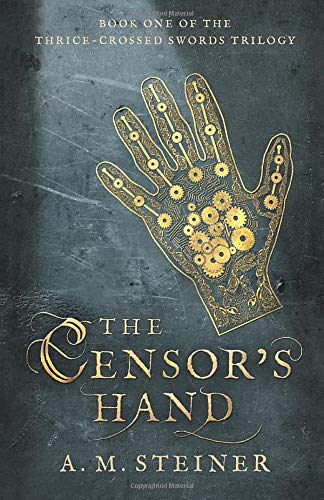 The Censor's Hand: Book One of The Thrice~Crossed Swords Trilogy (Volume 1)