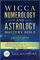 Wicca, Numerology and Astrology Mastery Bible: 2 Manuscripts: The Beginners Bible to Discover the Secret of Universe Using Wiccan Magic, Witchcraft, Zodiac Signs, Horoscope, Tarot and Third Eye.