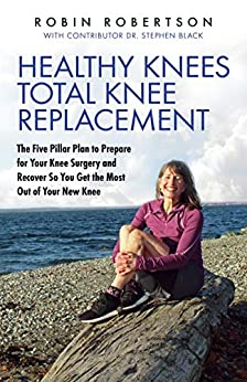 Healthy Knees Total Knee Replacement: The Five Pillar Plan to Prepare for Your Knee Surgery and Recover So You Get the Most Out of Your New Knee by [Robin Robertson, Dr. Stephen Black]