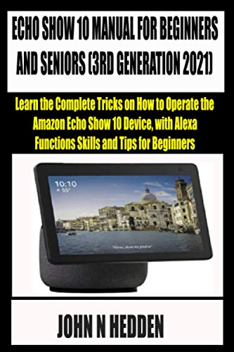 ECHO SHOW 10 MANUAL FOR BEGINNERS AND SENIORS (3RD GENERATION 2021): Learn the Complete Tricks on How to Operate the Amazon Echo Show 10 Device, with Alexa Functions, Skills and Tips for Beginners