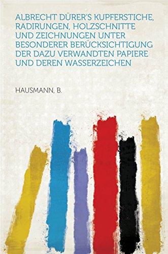 Albrecht Dürer's Kupferstiche, Radirungen, Holzschnitte und Zeichnungen unter besonderer Berücksichtigung der dazu verwandten Papiere und deren Wasserzeichen (English Edition)