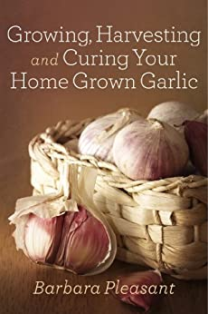 Growing, Harvesting and Curing Your Home Grown Garlic by [Barbara Pleasant]