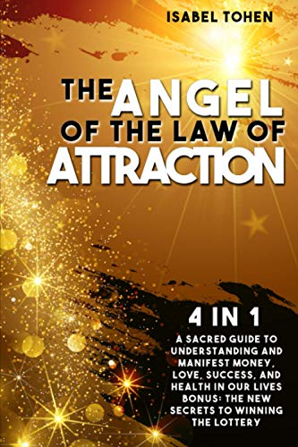 The Angel of the Law of Attraction: 4 in 1- A Sacred Guide to Understanding and Manifest Money, Love, Success and Health in Our Lives-Bonus: the New Secrets to Winning the Lottery