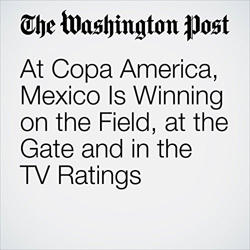 At Copa America, Mexico Is Winning on the Field, at the Gate and in the TV Ratings  audiobook cover art