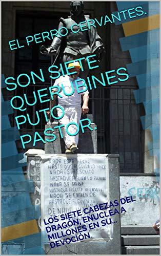 SON SIETE QUERUBINES PUTO PASTOR.: LOS SIETE CABEZAS DEL DRAGÓN, ENUCLEA A MILLONES EN SU... DEVOCIÓN. (CREACIONISMO HISTÓRICO nº 8) (Spanish Edition)