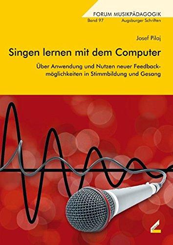 Singen lernen mit dem Computer: Über Anwendung und Nutzen neuer Feedbackmöglichkeiten in Stimmbildung und Gesang (Augsburger Schriften)