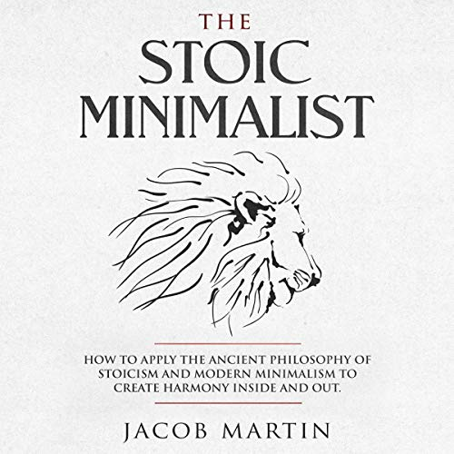 The Stoic Minimalist: How to Apply the Ancient Philosophy of Stoicism and Modern Minimalism to Create Harmony Inside and Out audiobook cover art